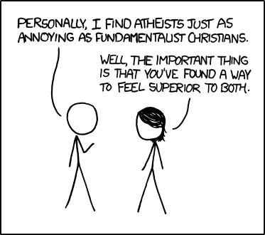 Atheism / Personally, I find atheists just as annoying as fundamentalist christians. / Well, the important thing is that you've found a way to feel superior to both.